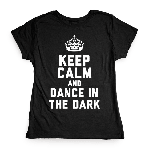 Keep Calm and Dance In The Dark Womens T-Shirt