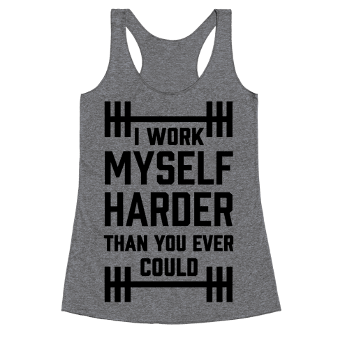I Work Myself Harder Than You Ever Could Racerback Tank Top