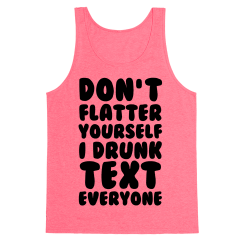 Don't Flatter Yourself I Drunk Text Everyone Tank Top