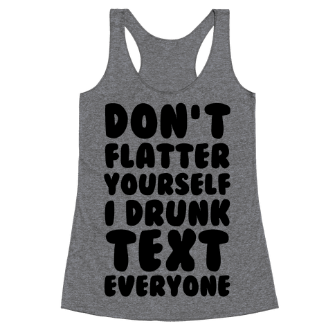 Don't Flatter Yourself I Drunk Text Everyone Racerback Tank Top