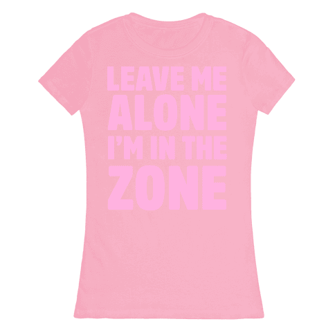 Leave Me Alone I'm In The Zone Womens T-Shirt