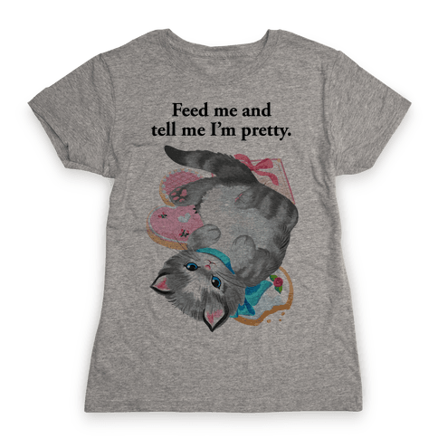 Feed Me and Tell Me I'm Pretty Womens T-Shirt