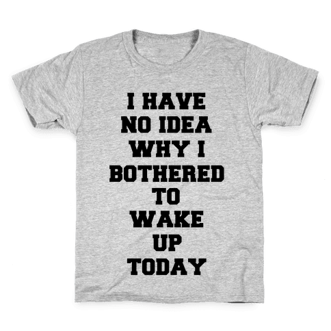 I Have No Idea Why I Bothered To Wake Up Today Kids T-Shirt