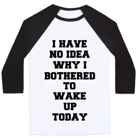 I Have No Idea Why I Bothered To Wake Up Today Baseball Tee