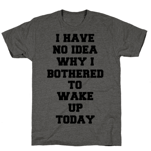 I Have No Idea Why I Bothered To Wake Up Today Mens T-Shirt