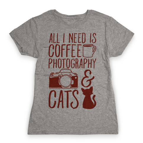 All I Need is Coffee Photography & Cats Womens T-Shirt
