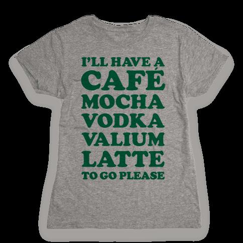 Cafe Mocha Vodka Valium Latte Womens T-Shirt