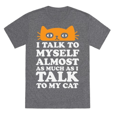 I Talk To Myself Almost As Much As I Talk To My Cat T-Shirt