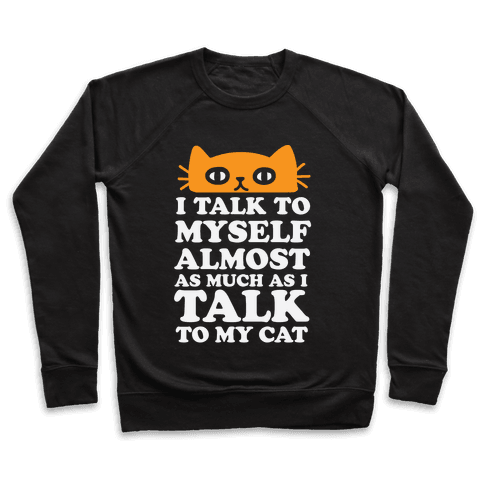I Talk To Myself Almost As Much As I Talk To My Cat Pullover