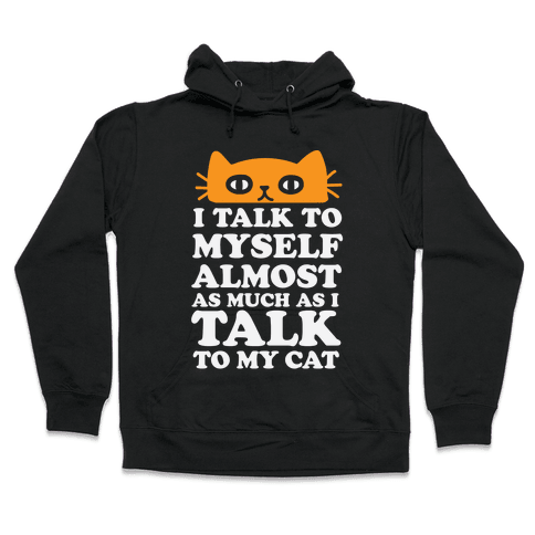 I Talk To Myself Almost As Much As I Talk To My Cat Hooded Sweatshirt