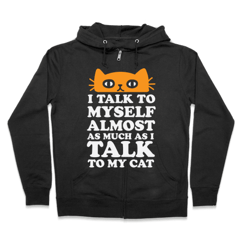 I Talk To Myself Almost As Much As I Talk To My Cat Zip Hoodie