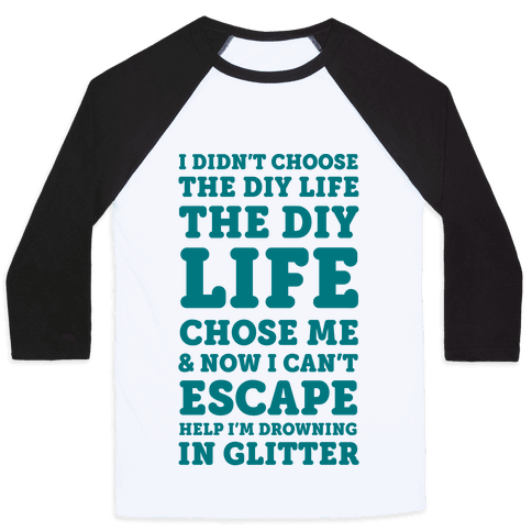 I Didn't Choose The DIY Life The DIY Life Chose Me And Now I Can't Escape Help I'm Drowning In Glitter Baseball Tee