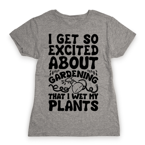 I Get So Excited About Gardening I Wet My Plants Womens T-Shirt