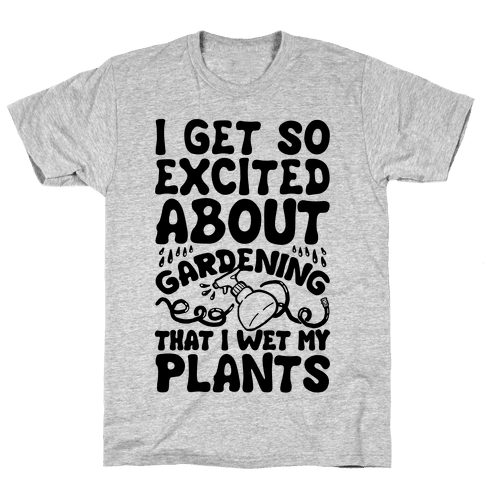 I Get So Excited About Gardening I Wet My Plants Mens T-Shirt