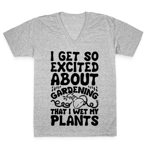 I Get So Excited About Gardening I Wet My Plants V-Neck Tee Shirt