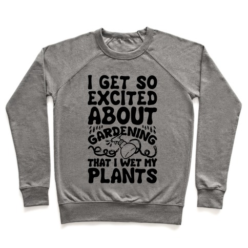 I Get So Excited About Gardening I Wet My Plants Pullover