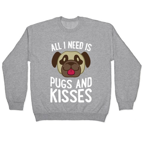 All I Need Is Pugs And Kisses Pullover