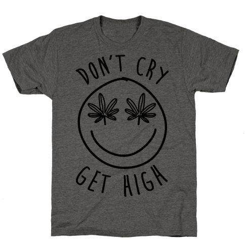Don't Cry Get High Mens T-Shirt