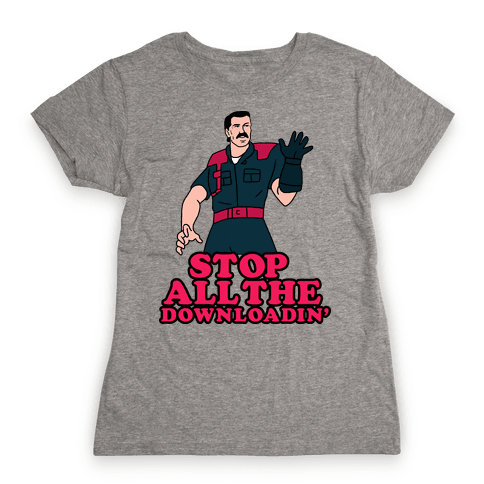 Stop All The Downloadin' Womens T-Shirt