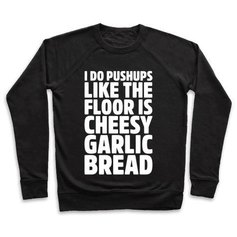 I Do Pushups Like The Floor Is Cheesy Garlic Bread White Print Pullover