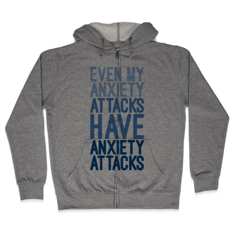 My Anxiety Attacks Have Anxiety Attacks Zip Hoodie