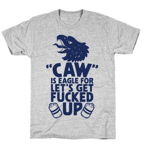 Caw is Eagle for Let's Get F***ed Up T-Shirt