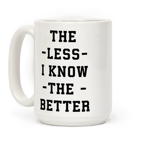 The Less I know The Better Coffee Mug