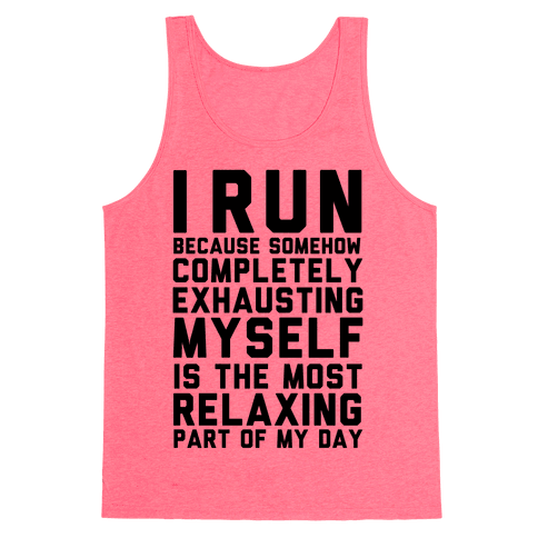 I Run Because Somehow Exhausting Myself Is The Most Relaxing Part Of My Day Tank Top