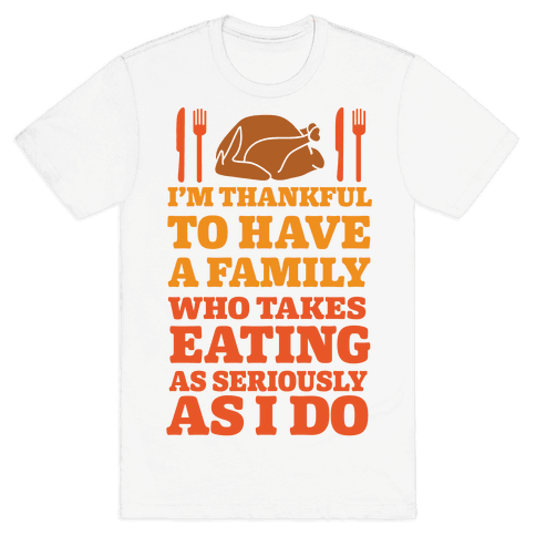 I'm Thankful To Have A Family Who Takes Eating As Seriously As I Do Mens T-Shirt