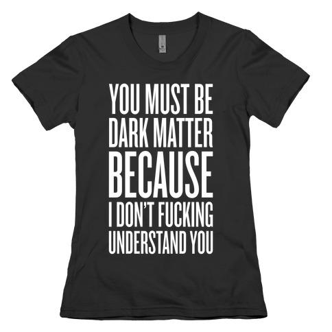 You Must Be Dark Matter Womens T-Shirt