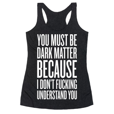 You Must Be Dark Matter Racerback Tank Top