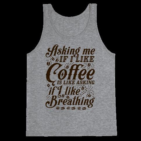 Asking Me If I Like Coffee Is Like Asking If I Like Breathing Tank Top