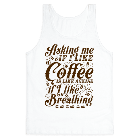 Asking Me If I Like Coffee Is Like Asking If I Like Breathing Tank Top