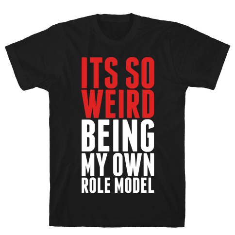 It's So Weird Being My Own Role Model Mens T-Shirt
