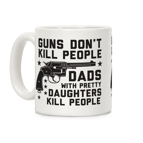 Guns Don't Kill People Dads with Pretty Daughters Kill People Coffee Mug