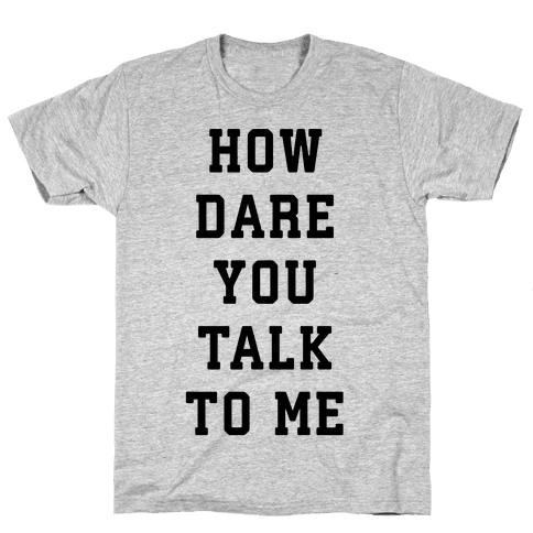 How Dare You Talk To Me Mens T-Shirt