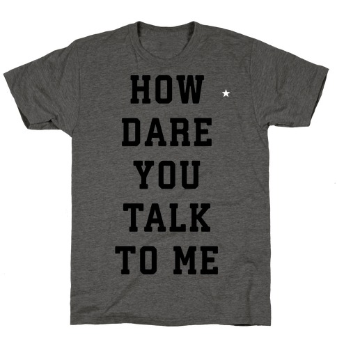 How Dare You Talk To Me T-Shirt