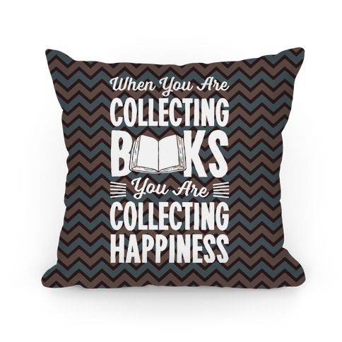 When You Are Collecting Books You Are Collecting Happiness Pillow
