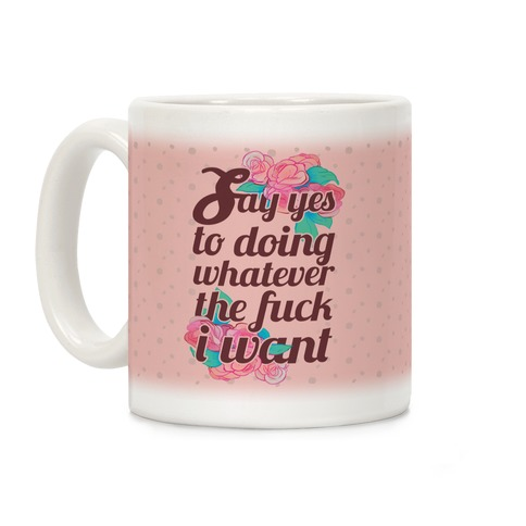 Say Yes to Doing Whatever the F*** I Want Coffee Mug