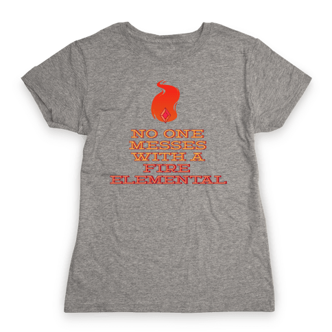 No One Messes with a Fire Elemental Womens T-Shirt