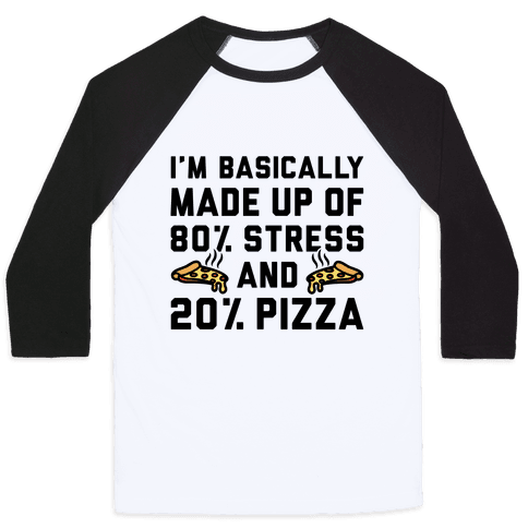 I'm Made up of 80% Stress and 20% Pizza