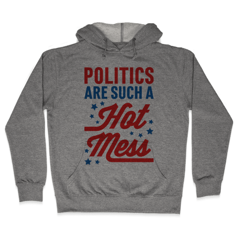 Politics Are Such a Hot Mess Hooded Sweatshirt