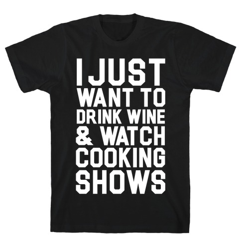 I Just Wanna Drink Wine and Watch Cooking Shows T-Shirt