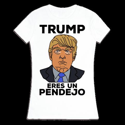 Trump Eres Un Pendejo Womens T-Shirt