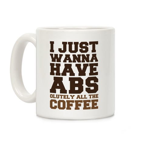 I Just Wanna Have Abs... olutely All The Coffee Coffee Mug
