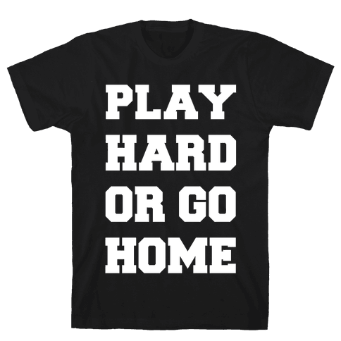 Play Hard or Go Home Mens T-Shirt