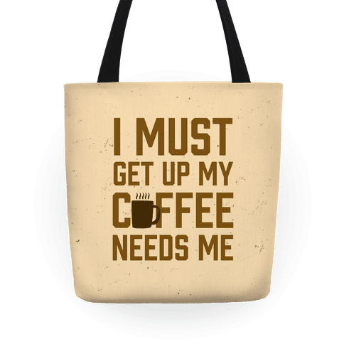 I Must Get Up My Coffee Needs Me Tote