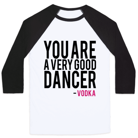 You are a Very good Dancer- Vodka Baseball Tee