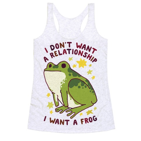I Don't Want a Relationship I Want a Frog Racerback Tank Top