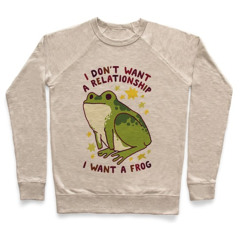 I Don't Want a Relationship I Want a Frog Pullover